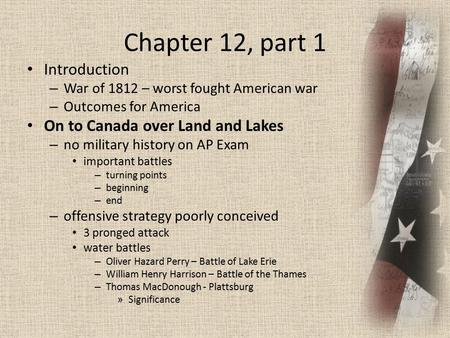 Chapter 12, part 1 Introduction – War of 1812 – worst fought American war – Outcomes for America On to Canada over Land and Lakes – no military history.