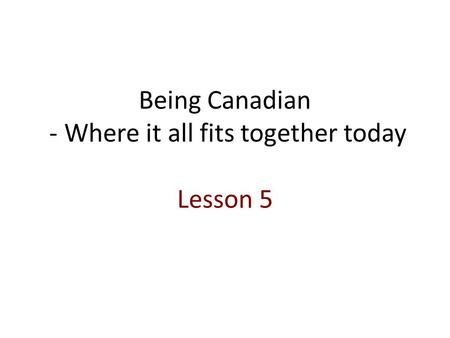 Being Canadian - Where it all fits together today Lesson 5.
