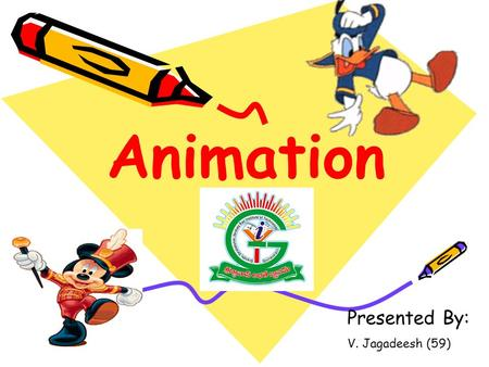 "Presented By: V. Jagadeesh (59) Animation The word ""animation"" is a form of ""animate,"" which means to bring to life to object. Thus when a multimedia."