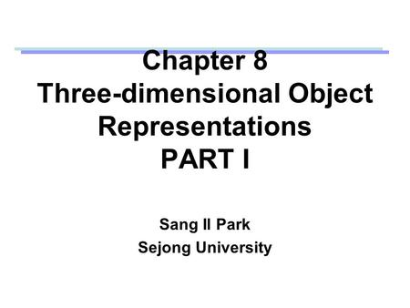 Chapter 8 Three-dimensional Object Representations PART I Sang Il Park Sejong University.