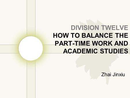 DIVISION TWELVE HOW TO BALANCE THE PART-TIME WORK AND ACADEMIC STUDIES Zhai Jinxiu.