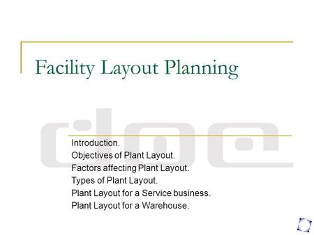 Facility Layout Planning Introduction. Objectives of Plant Layout. Factors affecting Plant Layout. Types of Plant Layout. Plant Layout for a Service business.