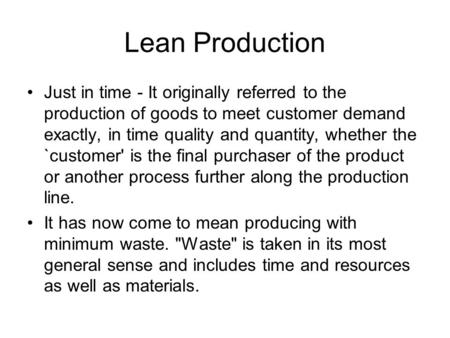 Lean Production Just in time - It originally referred to the production of goods to meet customer demand exactly, in time quality and quantity, whether.