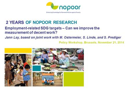 2 YEARS OF NOPOOR RESEARCH Policy Workshop, Brussels, November 21, 2014 Employment-related SDG targets – Can we improve the measurement of decent work?