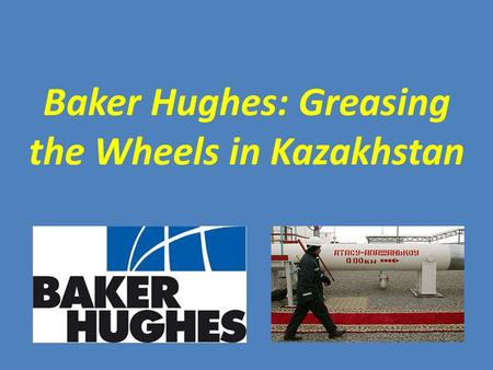 Baker Hughes: Greasing the Wheels in Kazakhstan. 1. Introduction 2. FCPA and Anti-Bribery Legislation 3. SEC and DOJ Increase Enforcement 4. Roy Fearnley.