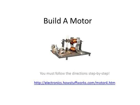 Build A Motor You must follow the directions step-by-step!