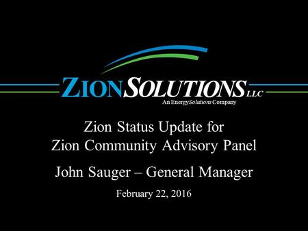 N O L UTI O NS OI ZS LLC An EnergySolutions Company Zion Status Update for Zion Community Advisory Panel. John Sauger – General Manager February 22, 2016.