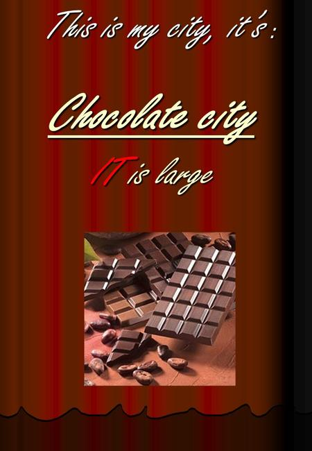 Chocolate city IT is large This is my city, it's :