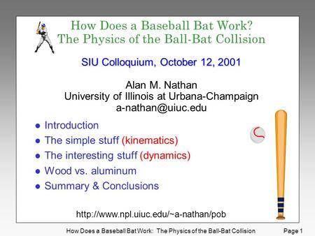 How Does a Baseball Bat Work: The Physics of the Ball-Bat Collision Page 1 SIU Colloquium, October 12, 2001 How Does a Baseball Bat Work? The Physics of.