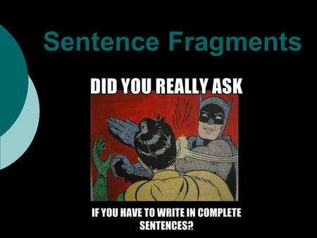 Sentence Fragments. You might be wondering: What is a sentence? A sentence consists of 3 things: 1 subjectthe person, place, or thing performing or.