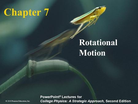 © 2010 Pearson Education, Inc. PowerPoint ® Lectures for College Physics: A Strategic Approach, Second Edition Chapter 7 Rotational Motion.