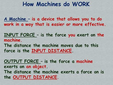 How Machines do WORK A Machine – is a device that allows you to do work in a way that is easier or more effective. INPUT FORCE – is the force you exert.