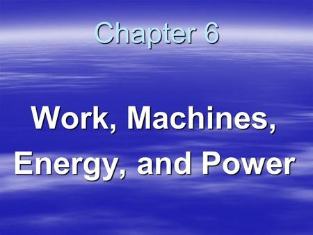 Chapter 6 Work, Machines, Energy, and Power. What is Work?  Work is force exerted on an object that causes the object to move some distance  Force without.