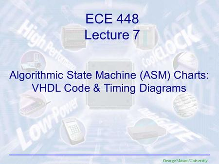 George Mason University Algorithmic State Machine (ASM) Charts: VHDL Code & Timing Diagrams ECE 448 Lecture 7.