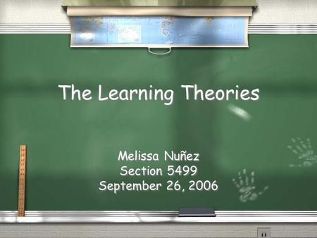 The Learning Theories Melissa Nuñez Section 5499 September 26, 2006 Melissa Nuñez Section 5499 September 26, 2006.