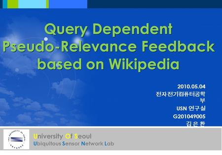 University Of Seoul Ubiquitous Sensor Network Lab Query Dependent Pseudo-Relevance Feedback based on Wikipedia 2010.05.04 전자전기컴퓨터공학 부 USN 연구실 G201049005.