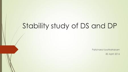 Stability study of DS and DP Patchara Kootiratrakarn 30 April 2016.