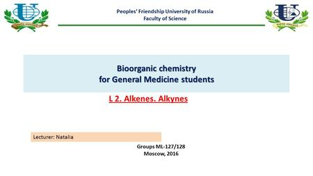Bioorganic chemistry for General Medicine students Peoples' Friendship University of Russia Faculty of Science L 2. Alkenes. Alkynes Groups ML-127/128.