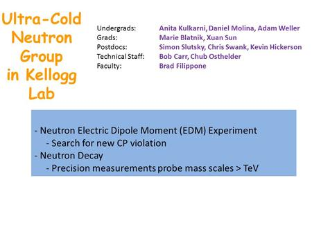 Ultra-Cold Neutron Group in Kellogg Lab - Neutron Electric Dipole Moment (EDM) Experiment - Search for new CP violation - Neutron Decay - Precision measurements.