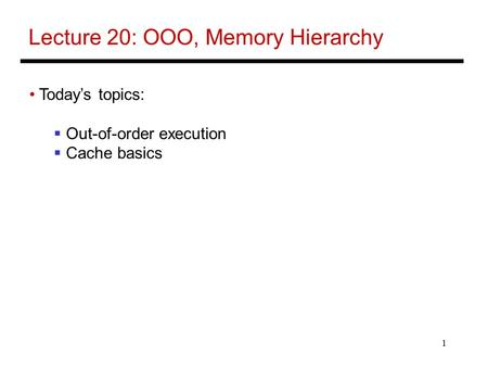 1 Lecture 20: OOO, Memory Hierarchy Today's topics:  Out-of-order execution  Cache basics.