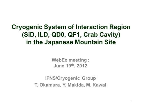 1 Cryogenic System of Interaction Region (SiD, ILD, QD0, QF1, Crab Cavity) in the Japanese Mountain Site WebEx meeting : June 19 th, 2012 IPNS/Cryogenic.
