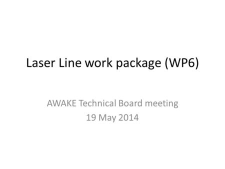 Laser Line work package (WP6) AWAKE Technical Board meeting 19 May 2014.