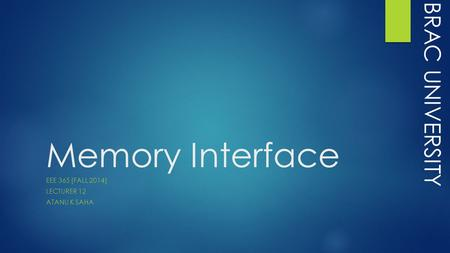 Memory Interface EEE 365 [FALL 2014] LECTURER 12 ATANU K SAHA BRAC UNIVERSITY.