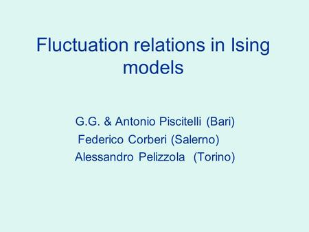 Fluctuation relations in Ising models G.G. & Antonio Piscitelli (Bari) Federico Corberi (Salerno) Alessandro Pelizzola (Torino) TexPoint fonts used in.