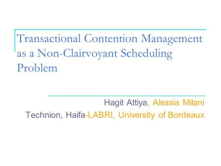 Transactional Contention Management as a Non-Clairvoyant Scheduling Problem Hagit Attiya, Alessia Milani Technion, Haifa-LABRI, University of Bordeaux.