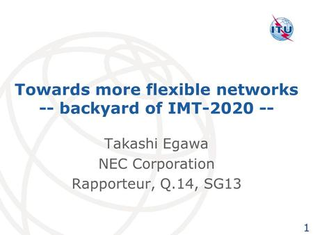 Towards more flexible networks -- backyard of IMT-2020 -- Takashi Egawa NEC Corporation Rapporteur, Q.14, SG13 1.