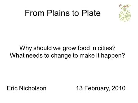 Why should we grow food in cities? What needs to change to make it happen? From Plains to Plate Eric Nicholson13 February, 2010.