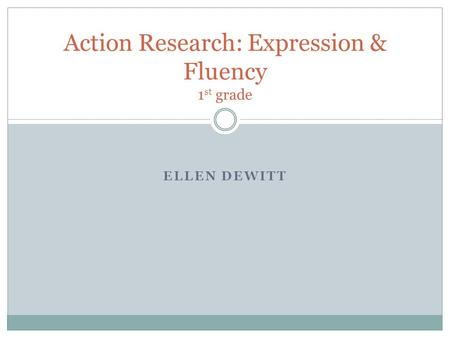 ELLEN DEWITT Action Research: Expression & Fluency 1 st grade.