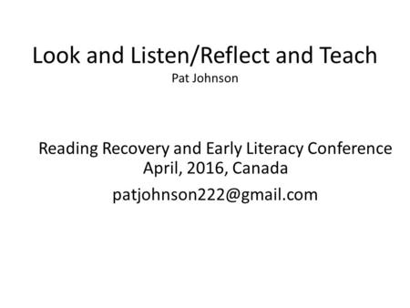 Look and Listen/Reflect and Teach Pat Johnson Reading Recovery and Early Literacy Conference April, 2016, Canada