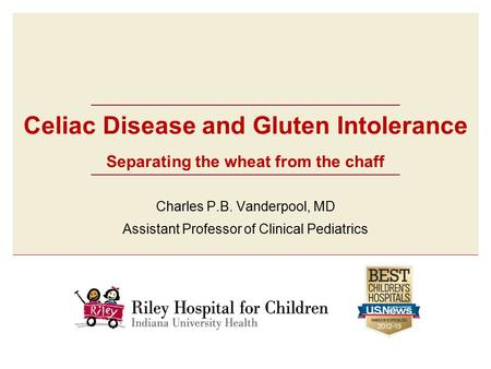 Celiac Disease and Gluten Intolerance Separating the wheat from the chaff Charles P.B. Vanderpool, MD Assistant Professor of Clinical Pediatrics.