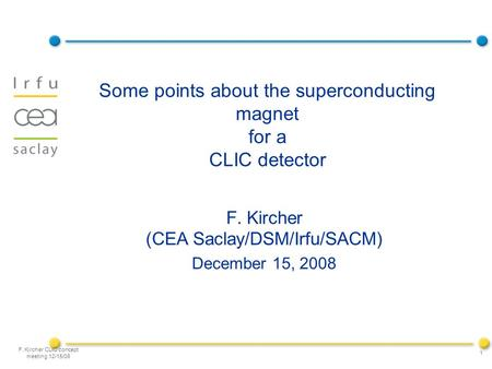 F. Kircher CLIC concept meeting 12/15/08 1 Some points about the superconducting magnet for a CLIC detector F. Kircher (CEA Saclay/DSM/Irfu/SACM) December.