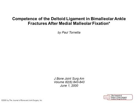 Competence of the Deltoid Ligament in Bimalleolar Ankle Fractures After Medial Malleolar Fixation* by Paul Tornetta J Bone Joint Surg Am Volume 82(6):843-843.