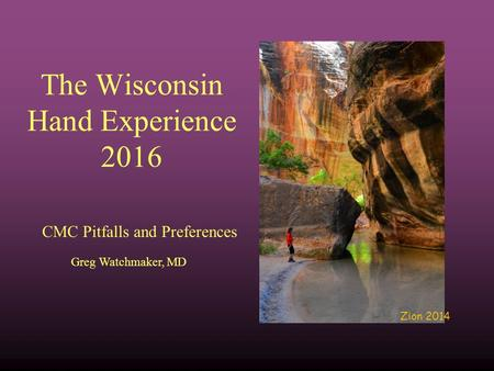 The Wisconsin Hand Experience 2016 CMC Pitfalls and Preferences Greg Watchmaker, MD Zion 2014.