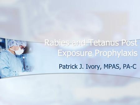 Rabies and Tetanus Post Exposure Prophylaxis Patrick J. Ivory, MPAS, PA-C.