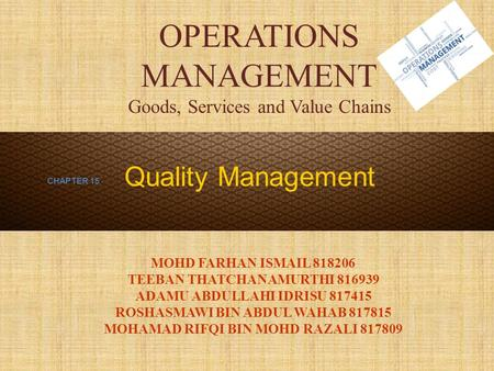 OPERATIONS MANAGEMENT Goods, Services and Value Chains MOHD FARHAN ISMAIL 818206 TEEBAN THATCHANAMURTHI 816939 ADAMU ABDULLAHI IDRISU 817415 ROSHASMAWI.