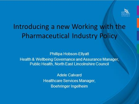 Introducing a new Working with the Pharmaceutical Industry Policy Phillipa Hobson-Ellyatt Health & Wellbeing Governance and Assurance Manager, Public Health,