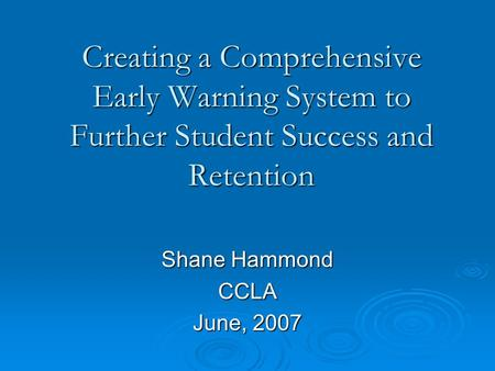 Creating a Comprehensive Early Warning System to Further Student Success and Retention Shane Hammond CCLA June, 2007.
