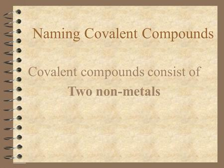 Naming Covalent Compounds Covalent compounds consist of Two non-metals.