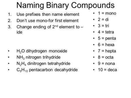 Naming Binary Compounds 1.Use prefixes then name element 2.Don't use mono-for first element 3.Change ending of 2 nd element to – ide H 2 O dihydrogen monoxide.