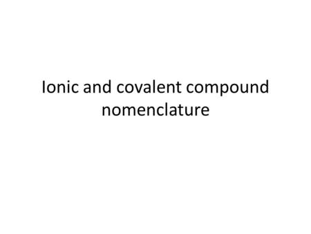 Ionic and covalent compound nomenclature. Naming ionic compounds General rule: 1.State the cation's element name 2.State the anion's element name but.