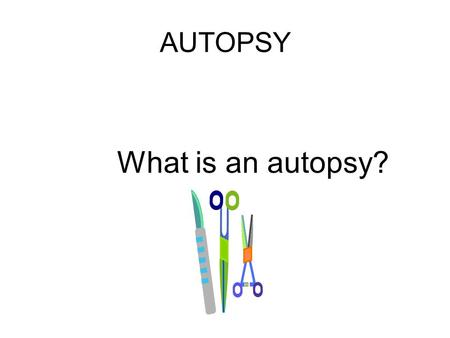 AUTOPSY What is an autopsy?. Procedure performed by a pathologist to determine cause of death https://www.youtube.com/watch?v=l2D6H88mQC0&index=19&list=PLmJTZbj_bKBFz82ib_KHZDo2m85Zs-IQn.