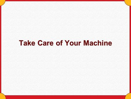 Take Care of Your Machine. Copyright © Houghton Mifflin Company. All rights reserved.Take care of your machine - 2 Take Care of Your Machine Fuel it Move.