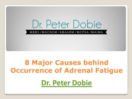 8 Major Causes behind Occurrence of Adrenal Fatigue Dr. Peter Dobie.