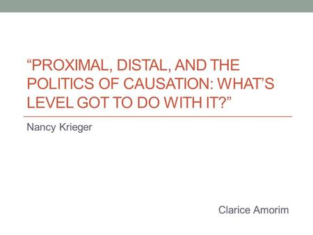 """PROXIMAL, DISTAL, AND THE POLITICS OF CAUSATION: WHAT'S LEVEL GOT TO DO WITH IT?"" Nancy Krieger Clarice Amorim."