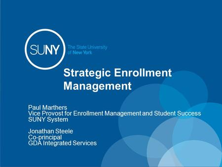 Strategic Enrollment Management Paul Marthers Vice Provost for Enrollment Management and Student Success SUNY System Jonathan Steele Co-principal GDA Integrated.