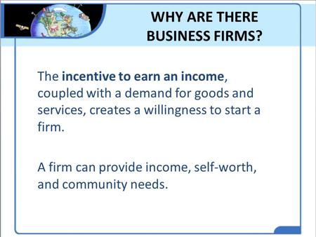 WHY ARE THERE BUSINESS FIRMS? The incentive to earn an income, coupled with a demand for goods and services, creates a willingness to start a firm. A firm.